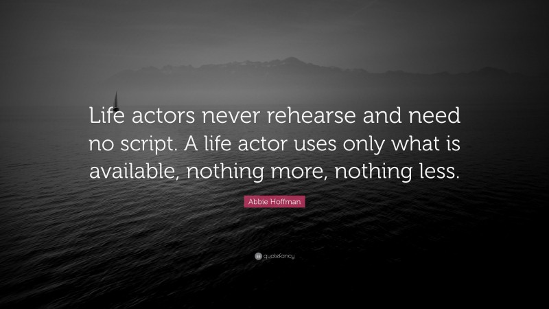 """Abbie Hoffman Quote: """"Life actors never rehearse and need no script. A life actor uses only what is available, nothing more, nothing less."""""""