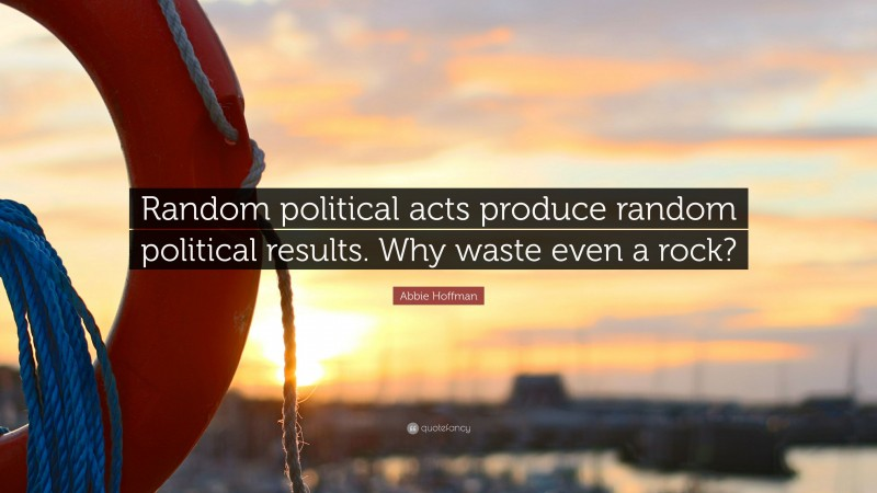 """Abbie Hoffman Quote: """"Random political acts produce random political results. Why waste even a rock?"""""""