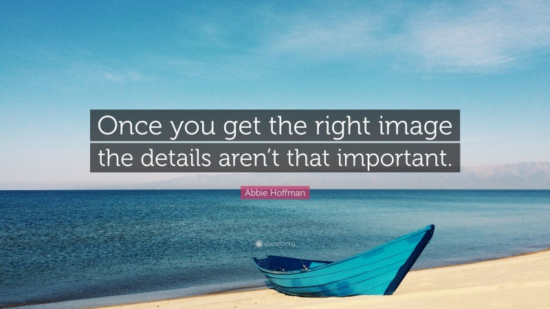 """Abbie Hoffman Quote: """"Once you get the right image the details aren't that important."""""""