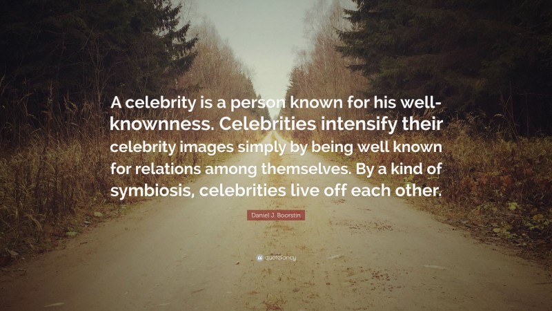 """Daniel J. Boorstin Quote: """"A celebrity is a person known for his well-knownness. Celebrities intensify their celebrity images simply by being well known for relations among themselves. By a kind of symbiosis, celebrities live off each other."""""""