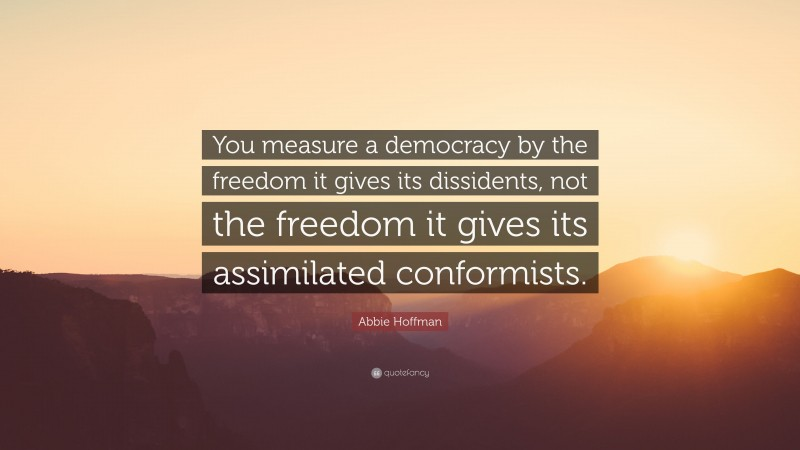 """Abbie Hoffman Quote: """"You measure a democracy by the freedom it gives its dissidents, not the freedom it gives its assimilated conformists."""""""