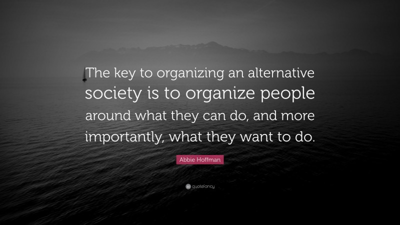 """Abbie Hoffman Quote: """"The key to organizing an alternative society is to organize people around what they can do, and more importantly, what they want to do."""""""