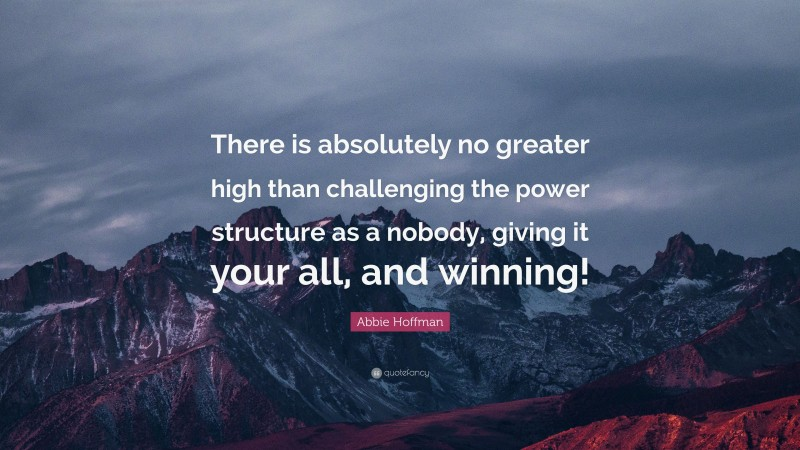 """Abbie Hoffman Quote: """"There is absolutely no greater high than challenging the power structure as a nobody, giving it your all, and winning!"""""""