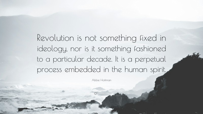 """Abbie Hoffman Quote: """"Revolution is not something fixed in ideology, nor is it something fashioned to a particular decade. It is a perpetual process embedded in the human spirit."""""""