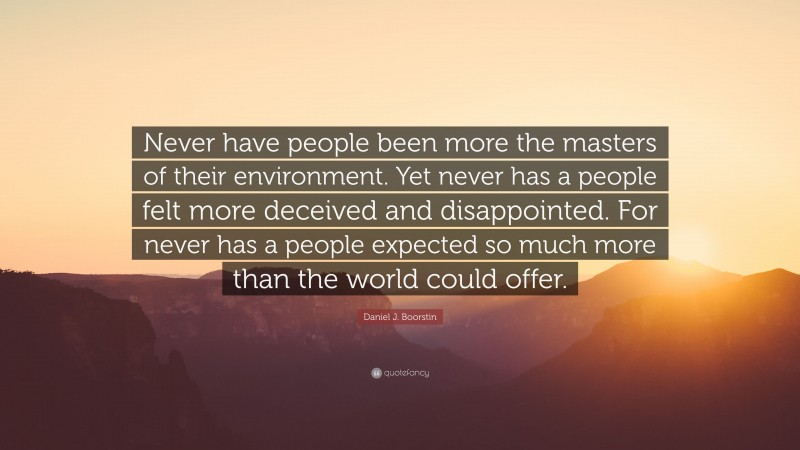 """Daniel J. Boorstin Quote: """"Never have people been more the masters of their environment. Yet never has a people felt more deceived and disappointed. For never has a people expected so much more than the world could offer."""""""