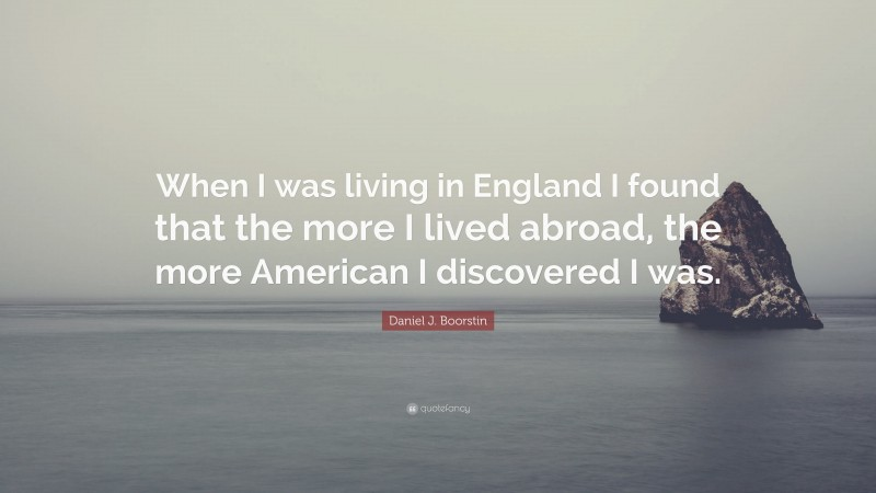 """Daniel J. Boorstin Quote: """"When I was living in England I found that the more I lived abroad, the more American I discovered I was."""""""