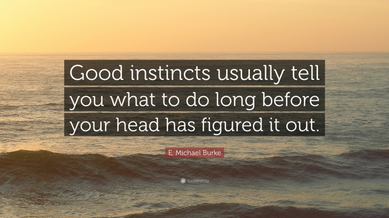 """E. Michael Burke Quote: """"Good instincts usually tell you what to do long before your head has figured it out."""""""