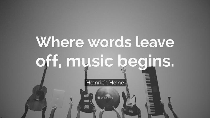 "Heinrich Heine Quote: ""Where words leave off, music begins."""