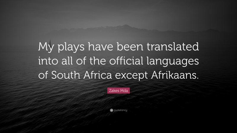 """Zakes Mda Quote: """"My plays have been translated into all of the official languages of South Africa except Afrikaans."""""""