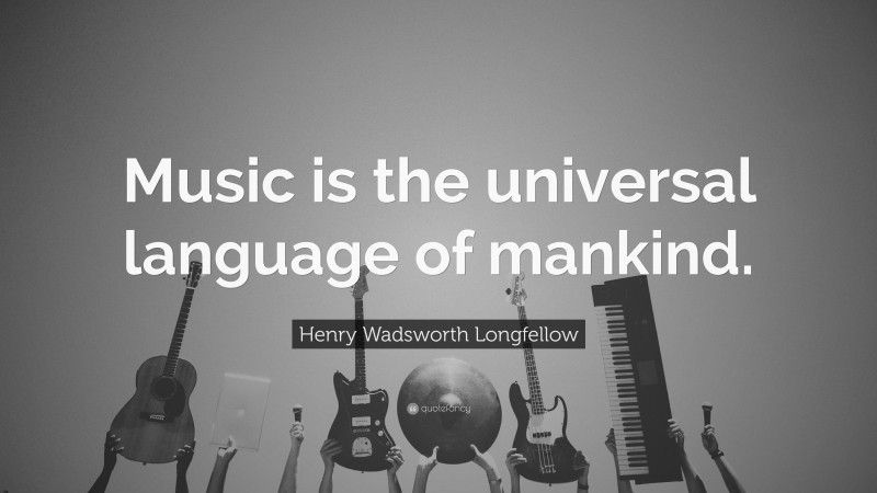 """Henry Wadsworth Longfellow Quote: """"Music is the universal language of mankind."""""""