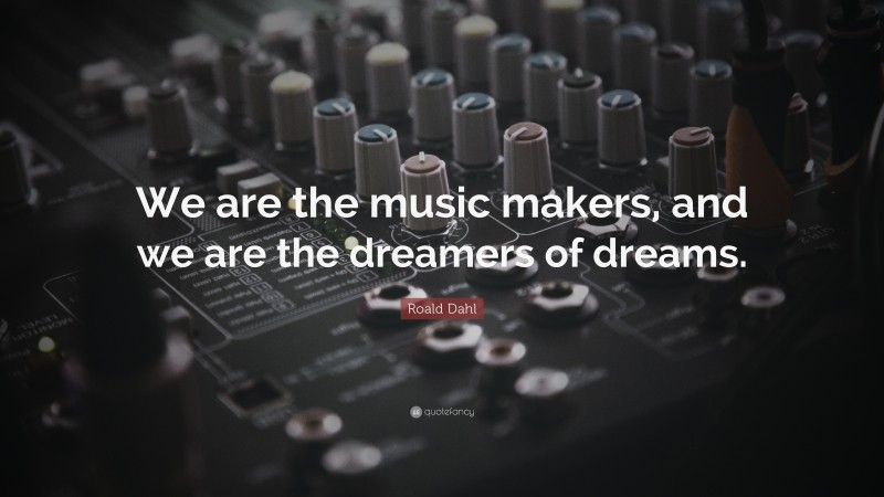 """Roald Dahl Quote: """"We are the music makers, and we are the dreamers of dreams."""""""
