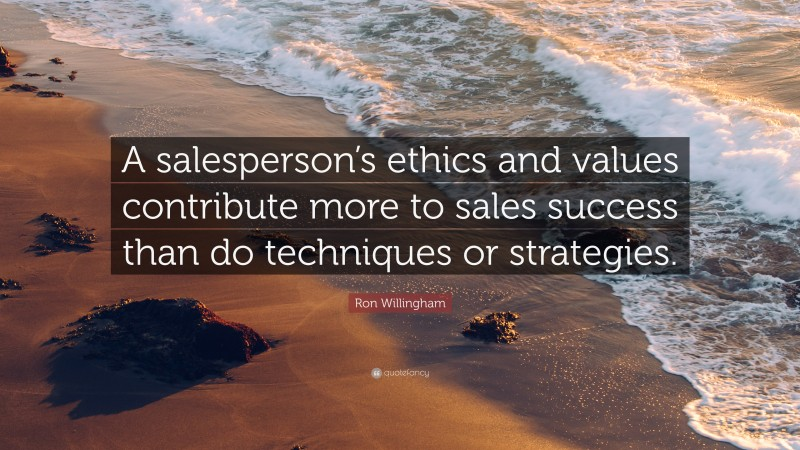 """Ron Willingham Quote: """"A salesperson's ethics and values contribute more to sales success than do techniques or strategies."""""""