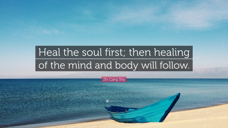 """Zhi Gang Sha Quote: """"Heal the soul first; then healing of the mind and body will follow."""""""