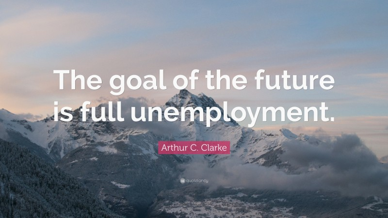 """Arthur C. Clarke Quote: """"The goal of the future is full unemployment."""""""