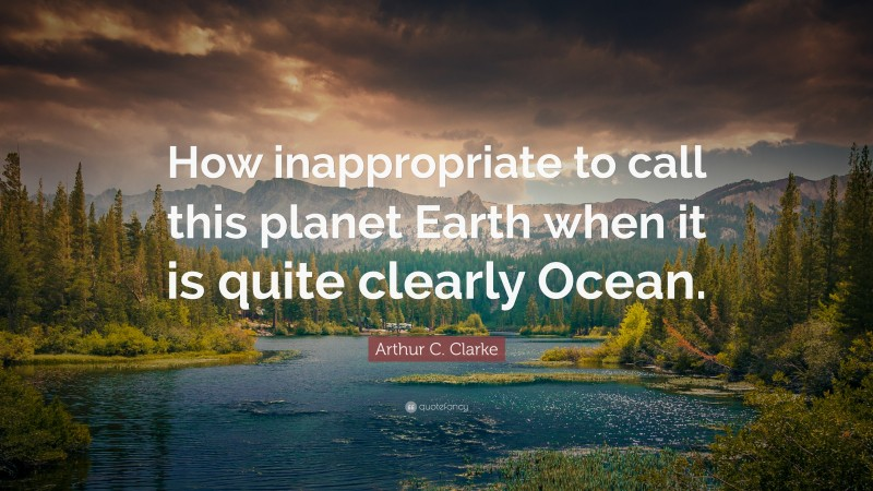 """Arthur C. Clarke Quote: """"How inappropriate to call this planet Earth when it is quite clearly Ocean."""""""