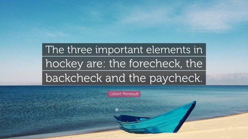 """Gilbert Perreault Quote: """"The three important elements in hockey are: the forecheck, the backcheck and the paycheck."""""""