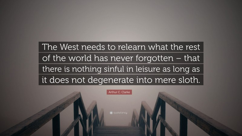"""Arthur C. Clarke Quote: """"The West needs to relearn what the rest of the world has never forgotten – that there is nothing sinful in leisure as long as it does not degenerate into mere sloth."""""""