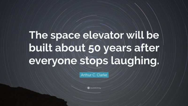 """Arthur C. Clarke Quote: """"The space elevator will be built about 50 years after everyone stops laughing."""""""