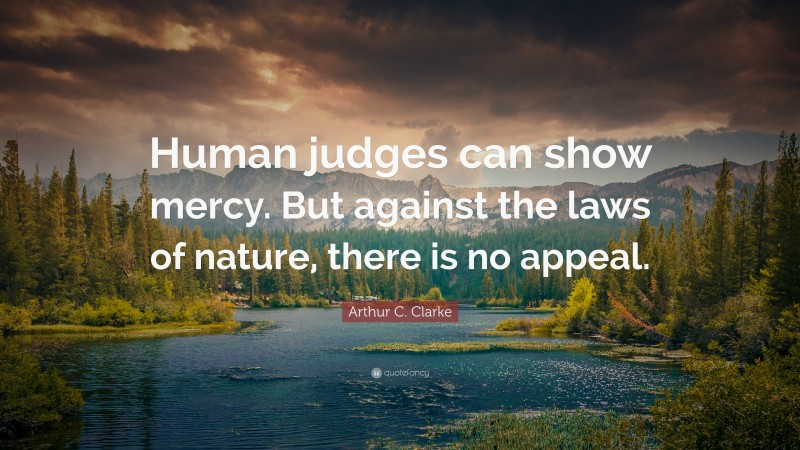 """Arthur C. Clarke Quote: """"Human judges can show mercy. But against the laws of nature, there is no appeal."""""""