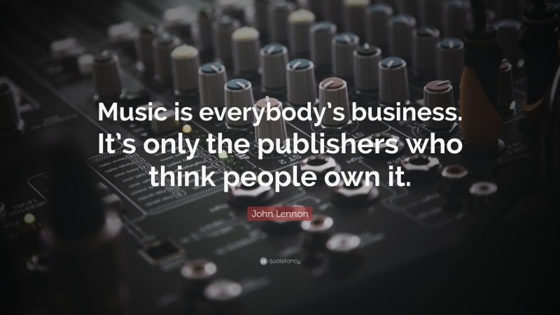 """John Lennon Quote: """"Music is everybody's business. It's only the publishers who think people own it."""""""