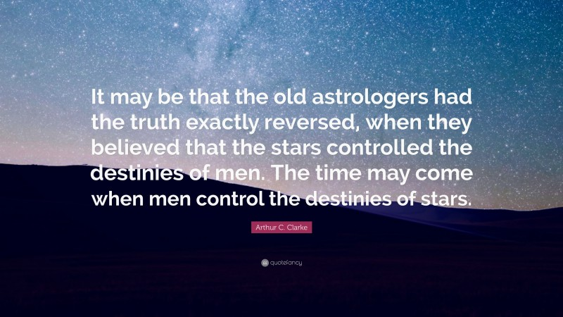 """Arthur C. Clarke Quote: """"It may be that the old astrologers had the truth exactly reversed, when they believed that the stars controlled the destinies of men. The time may come when men control the destinies of stars."""""""