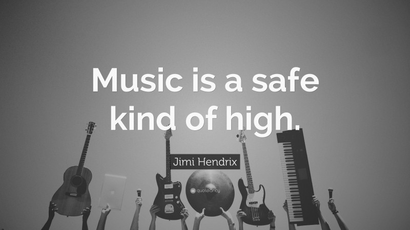 """Jimi Hendrix Quote: """"Music is a safe kind of high."""""""