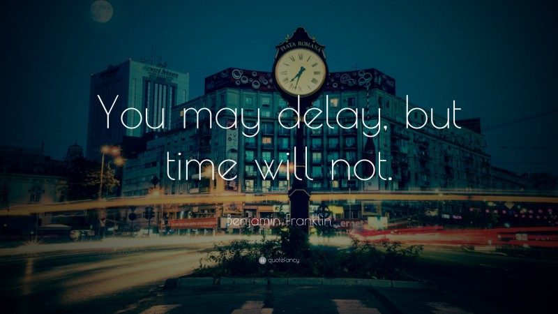 """Benjamin Franklin Quote: """"You may delay, but time will not."""""""