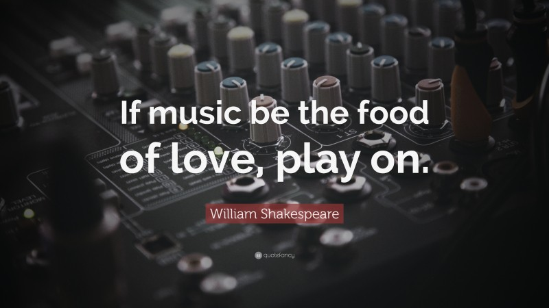 """William Shakespeare Quote: """"If music be the food of love, play on."""""""