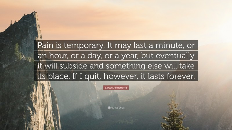"""Lance Armstrong Quote: """"Pain is temporary. It may last a minute, or an hour, or a day, or a year, but eventually it will subside and something else will take its place. If I quit, however, it lasts forever."""""""