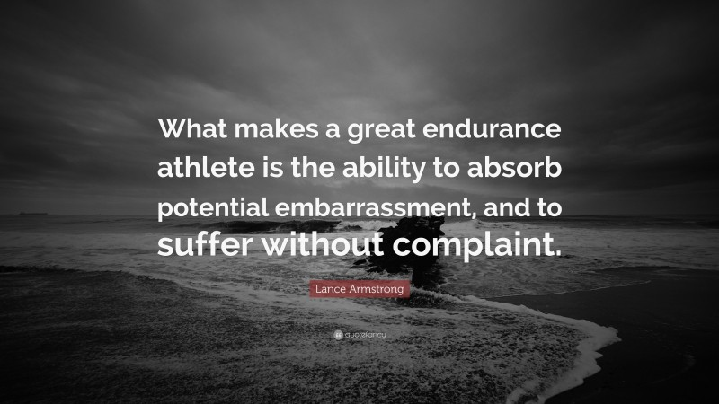 """Lance Armstrong Quote: """"What makes a great endurance athlete is the ability to absorb potential embarrassment, and to suffer without complaint."""""""