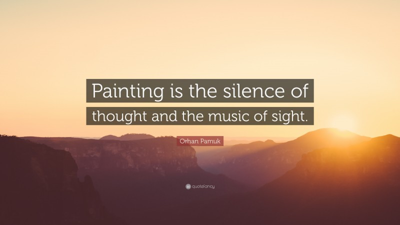 """Orhan Pamuk Quote: """"Painting is the silence of thought and the music of sight."""""""