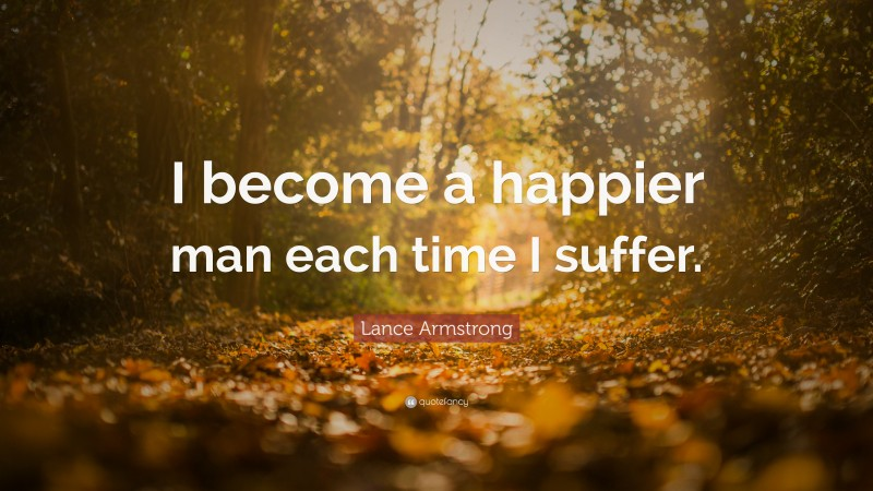 """Lance Armstrong Quote: """"I become a happier man each time I suffer."""""""