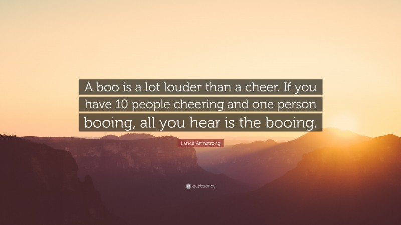 """Lance Armstrong Quote: """"A boo is a lot louder than a cheer. If you have 10 people cheering and one person booing, all you hear is the booing."""""""