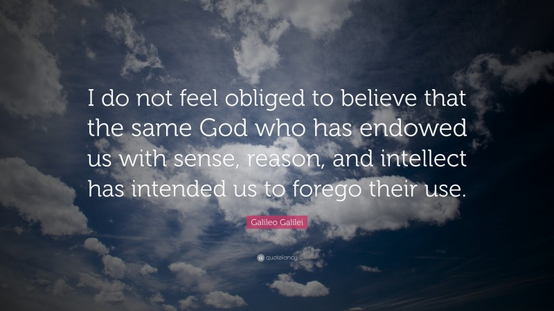 """Galileo Galilei Quote: """"I do not feel obliged to believe that the same God who has endowed us with sense, reason, and intellect has intended us to forego their use."""""""