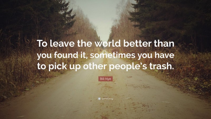 """Bill Nye Quote: """"To leave the world better than you found it, sometimes you have to pick up other people's trash."""""""