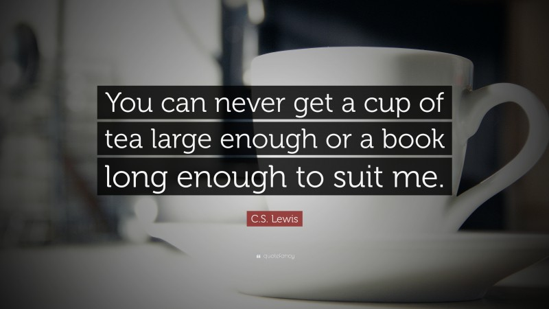"""C. S. Lewis Quote: """"You can never get a cup of tea large enough or a book long enough to suit me."""""""