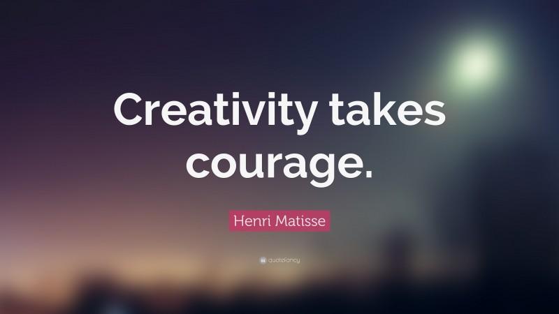 "Henri Matisse Quote: ""Creativity takes courage. """