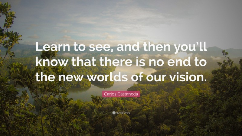 """Carlos Castaneda Quote: """"Learn to see, and then you'll know that there is no end to the new worlds of our vision."""""""