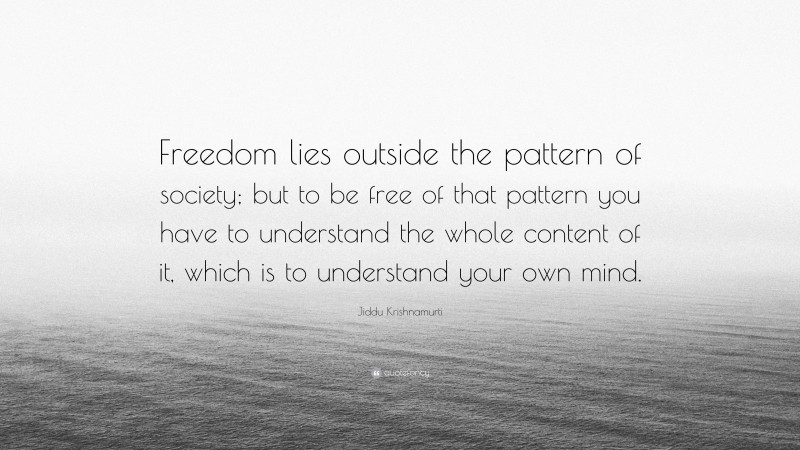 """Jiddu Krishnamurti Quote: """"Freedom lies outside the pattern of society; but to be free of that pattern you have to understand the whole content of it, which is to understand your own mind."""""""