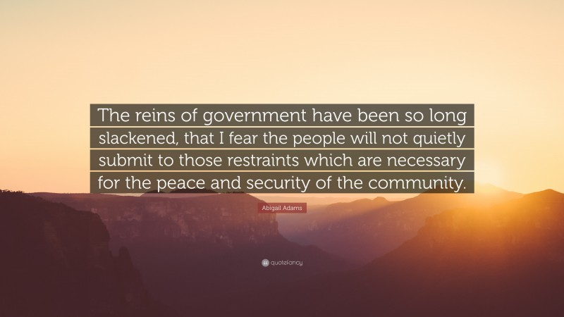 """Abigail Adams Quote: """"The reins of government have been so long slackened, that I fear the people will not quietly submit to those restraints which are necessary for the peace and security of the community."""""""