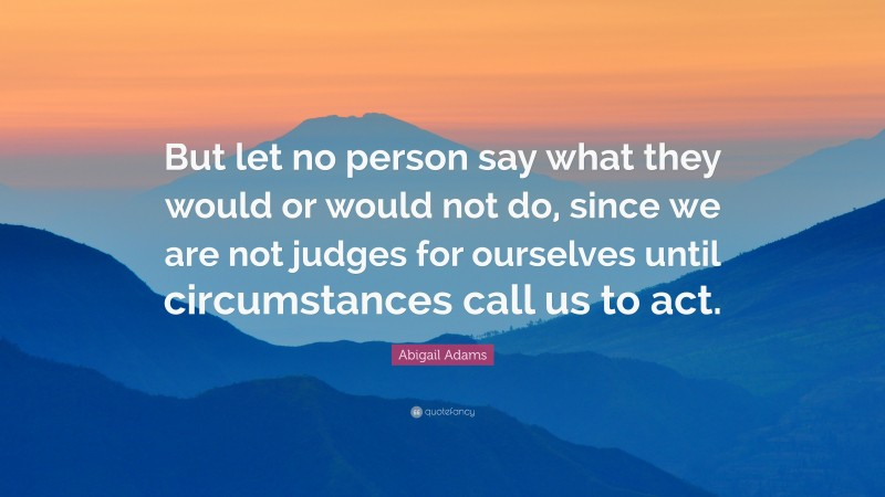 """Abigail Adams Quote: """"But let no person say what they would or would not do, since we are not judges for ourselves until circumstances call us to act."""""""