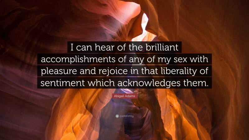 """Abigail Adams Quote: """"I can hear of the brilliant accomplishments of any of my sex with pleasure and rejoice in that liberality of sentiment which acknowledges them."""""""