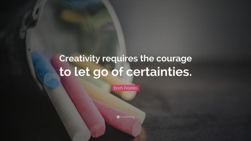 """Erich Fromm Quote: """"Creativity requires the courage to let go of certainties."""""""