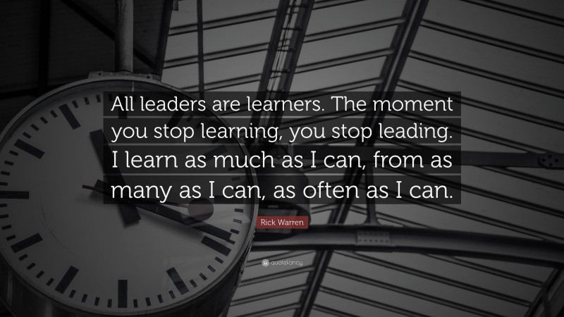 """Rick Warren Quote: """"All leaders are learners. The moment you stop learning, you stop leading. I learn as much as I can, from as many as I can, as often as I can."""""""