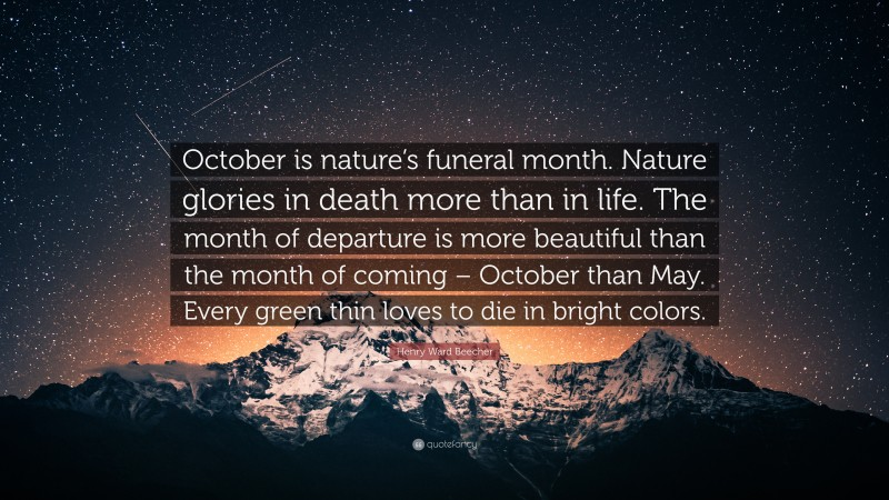 """Henry Ward Beecher Quote: """"October is nature's funeral month. Nature glories in death more than in life. The month of departure is more beautiful than the month of coming – October than May. Every green thin loves to die in bright colors."""""""