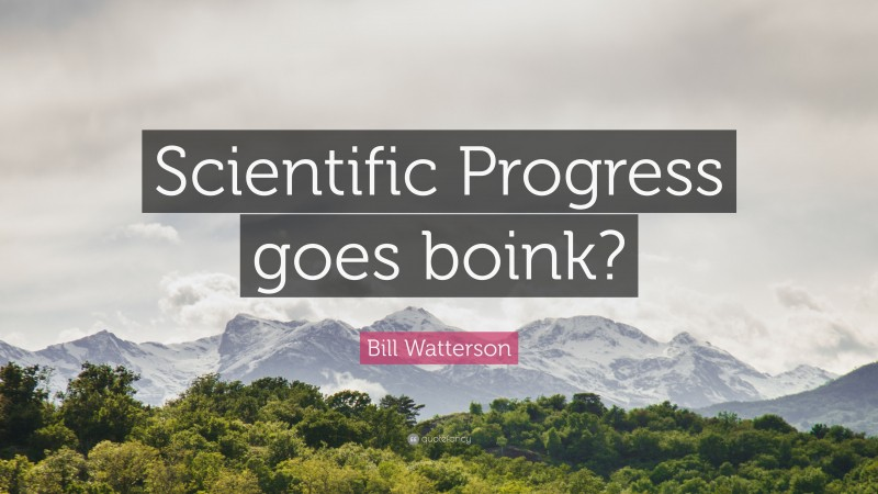 "Bill Watterson Quote: ""Scientific Progress goes boink?"""