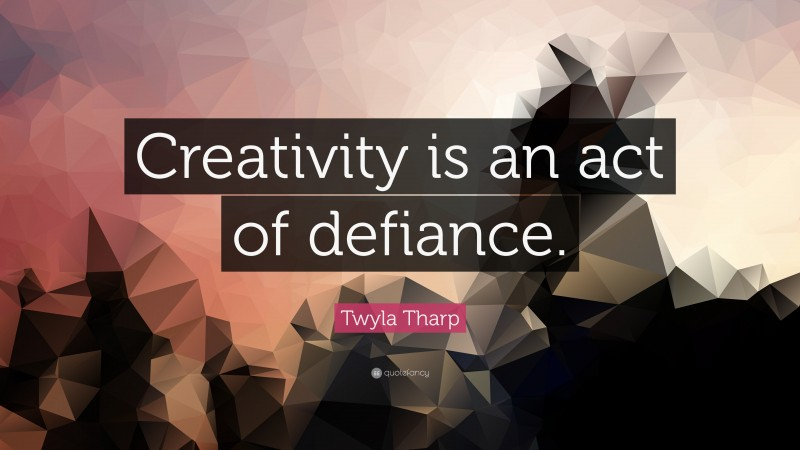 """Twyla Tharp Quote: """"Creativity is an act of defiance."""""""