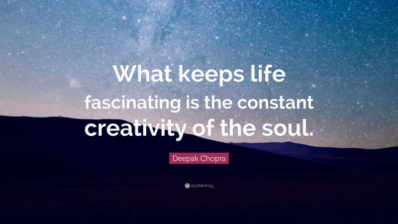 """Deepak Chopra Quote: """"What keeps life fascinating is the constant creativity of the soul."""""""