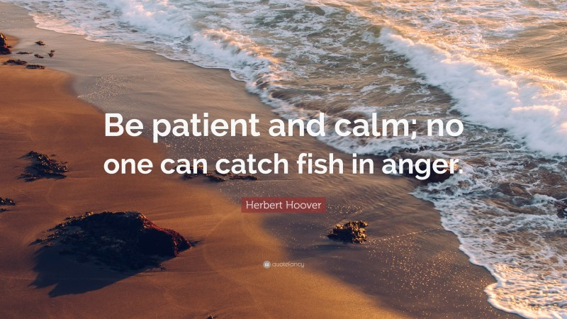 """Herbert Hoover Quote: """"Be patient and calm; no one can catch fish in anger."""""""