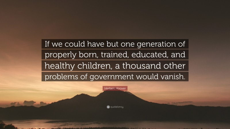 """Herbert Hoover Quote: """"If we could have but one generation of properly born, trained, educated, and healthy children, a thousand other problems of government would vanish."""""""